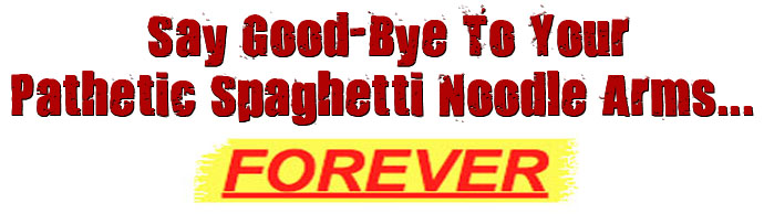 Say Good-Bye To Your Pathetic Spaghetti Noodle Thin Arms FOREVER!